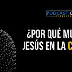 Podcast – ¿Por qué Jesús murió en la cruz?