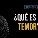 Podcast – ¿Qué es el temor?