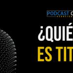 Podcast – ¿Quién es Tito?