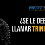 Podcast – ¿Se le debe llamar trinidad?