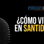 Podcast – ¿Cómo vivir en santidad?